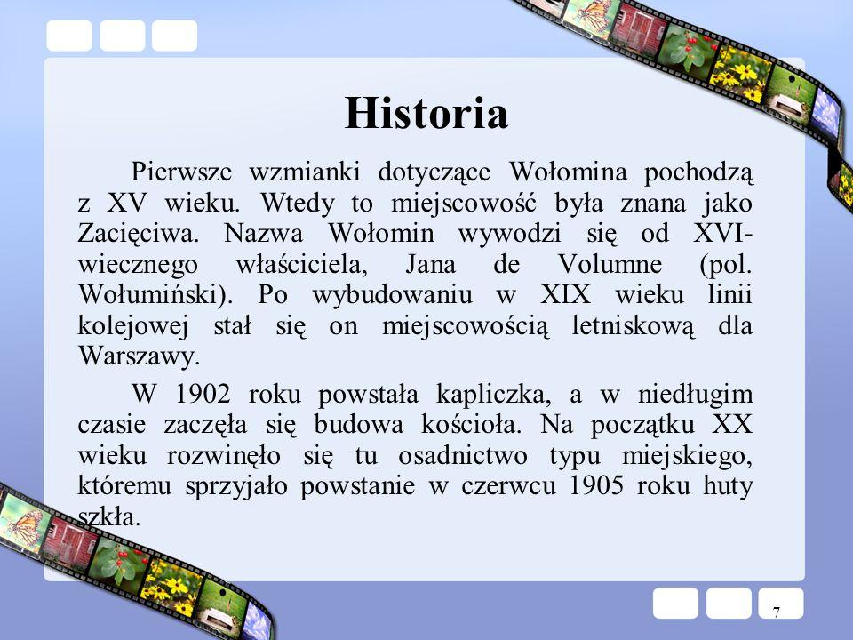 7 Historia Pierwsze wzmianki dotyczące Wołomina pochodzą z XV wieku. Wtedy to miejscowość była znana jako Zacięciwa. Nazwa Wołomin wywodzi się od XVI-