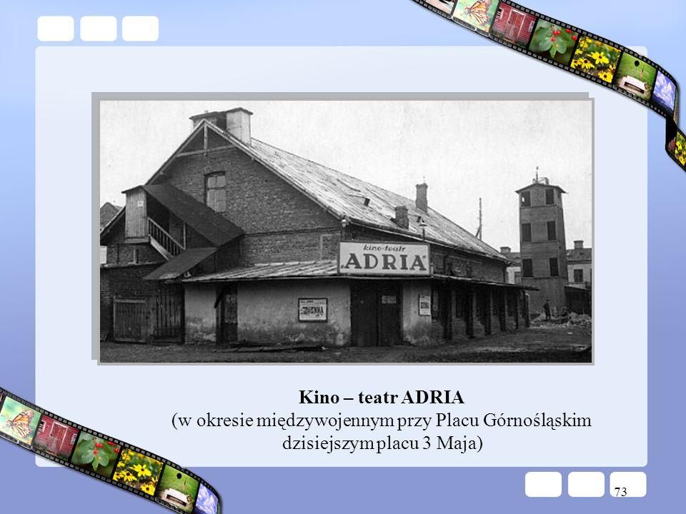 73 Kino – teatr ADRIA (w okresie międzywojennym przy Placu Górnośląskim dzisiejszym placu 3 Maja)
