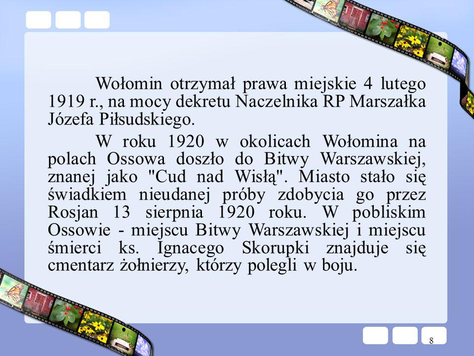 8 Wołomin otrzymał prawa miejskie 4 lutego 1919 r., na mocy dekretu Naczelnika RP Marszałka Józefa Piłsudskiego. W roku 1920 w okolicach Wołomina na p
