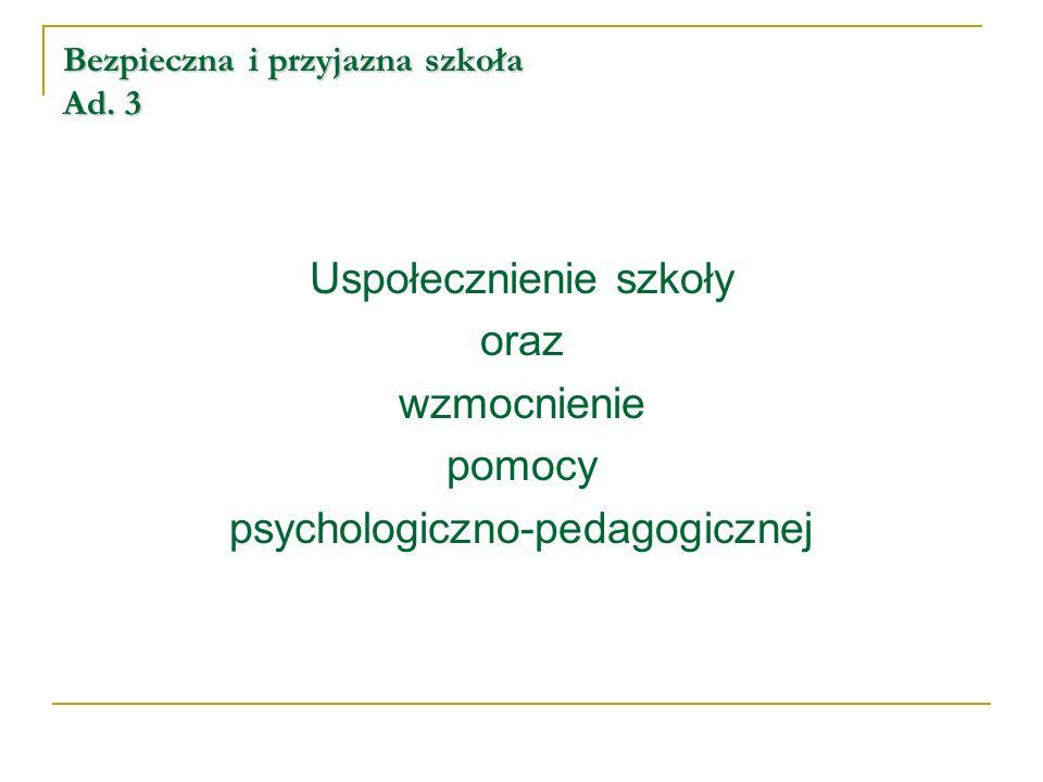 Bezpieczna i przyjazna szkoła Ad. 3 Uspołecznienie szkoły oraz wzmocnienie pomocy psychologiczno-pedagogicznej
