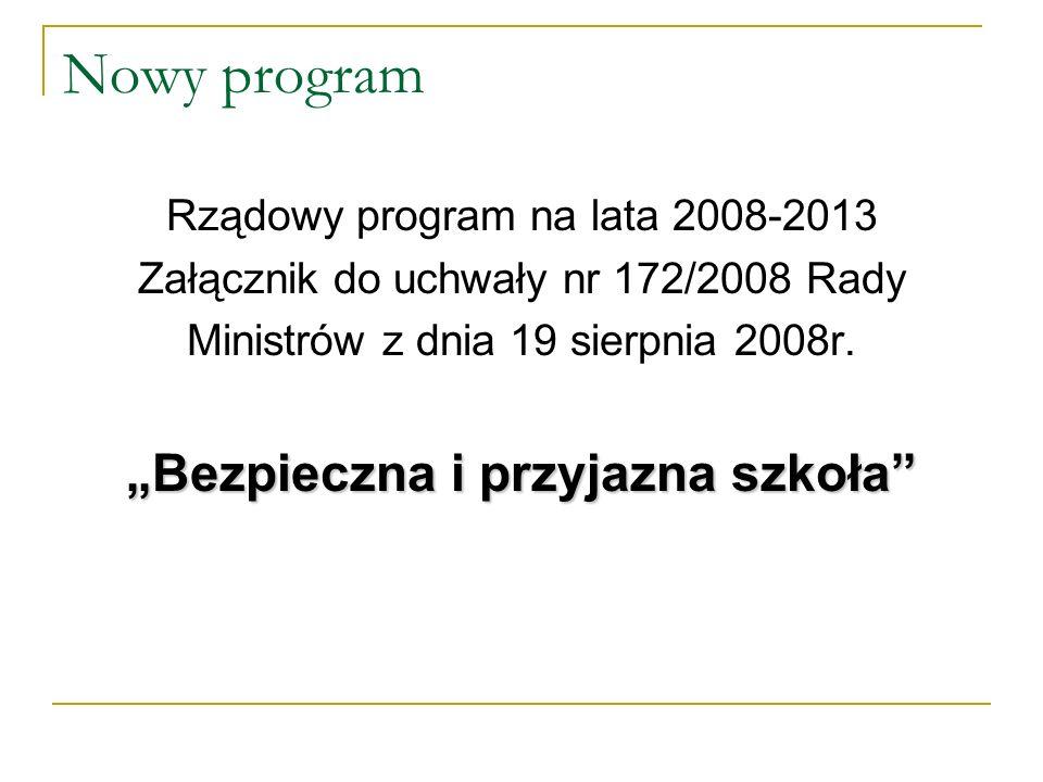 Nowy program Rządowy program na lata 2008-2013 Załącznik do uchwały nr 172/2008 Rady Ministrów z dnia 19 sierpnia 2008r. Bezpieczna i przyjazna szkoła