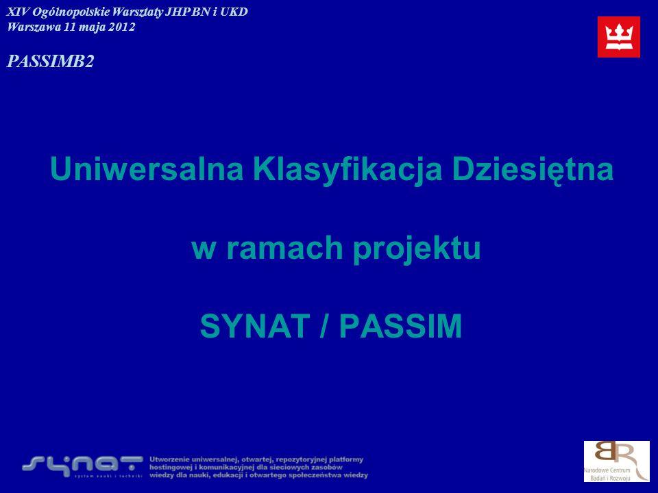 Uniwersalna Klasyfikacja Dziesiętna w ramach projektu SYNAT / PASSIM XIV Ogólnopolskie Warsztaty JHP BN i UKD Warszawa 11 maja 2012 PASSIMB2