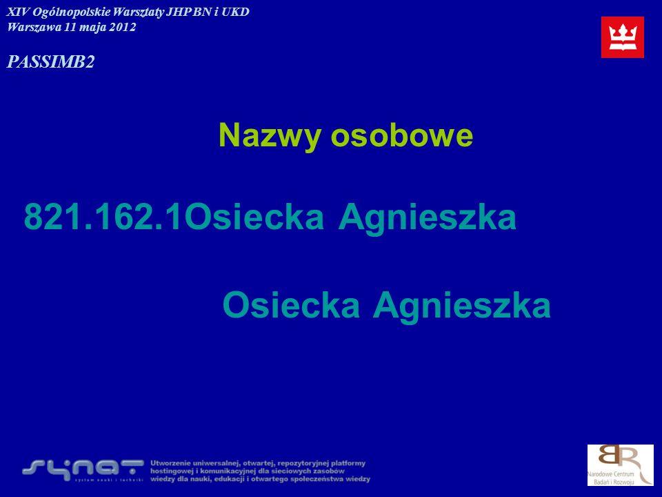 Nazwy osobowe 821.162.1Osiecka Agnieszka Osiecka Agnieszka XIV Ogólnopolskie Warsztaty JHP BN i UKD Warszawa 11 maja 2012 PASSIMB2
