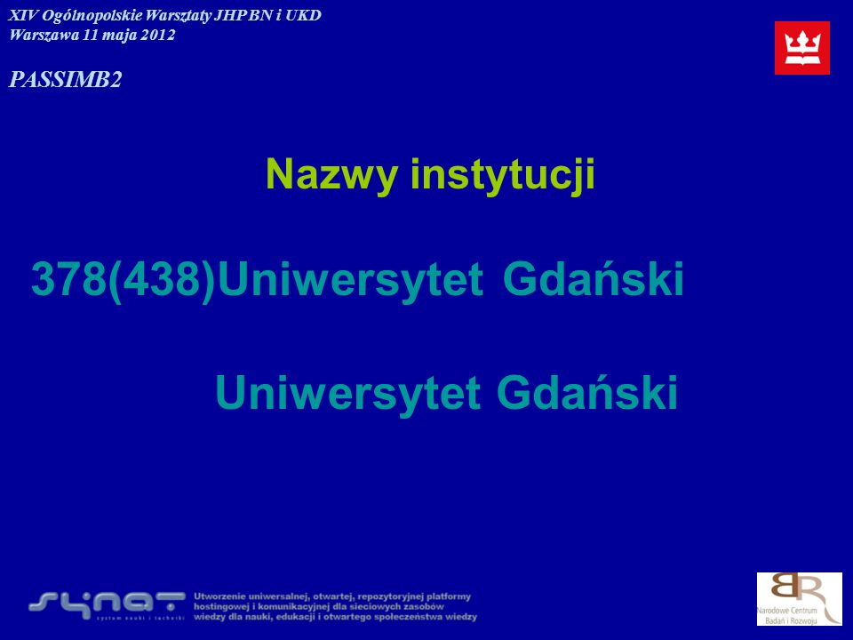 Nazwy instytucji 378(438)Uniwersytet Gdański Uniwersytet Gdański XIV Ogólnopolskie Warsztaty JHP BN i UKD Warszawa 11 maja 2012 PASSIMB2