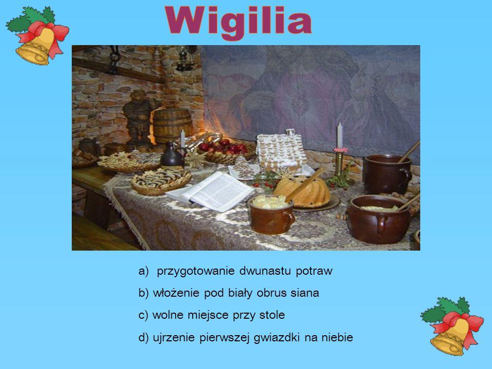 a)przygotowanie dwunastu potraw b) włożenie pod biały obrus siana c) wolne miejsce przy stole d) ujrzenie pierwszej gwiazdki na niebie