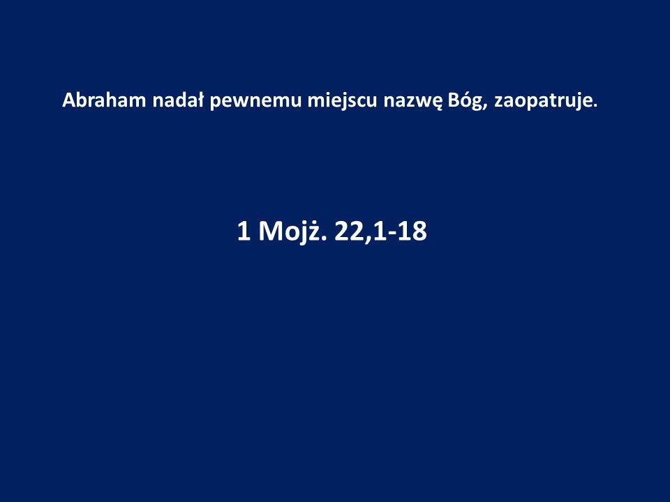 Abraham nadał pewnemu miejscu nazwę Bóg, zaopatruje. 1 Mojż. 22,1-18