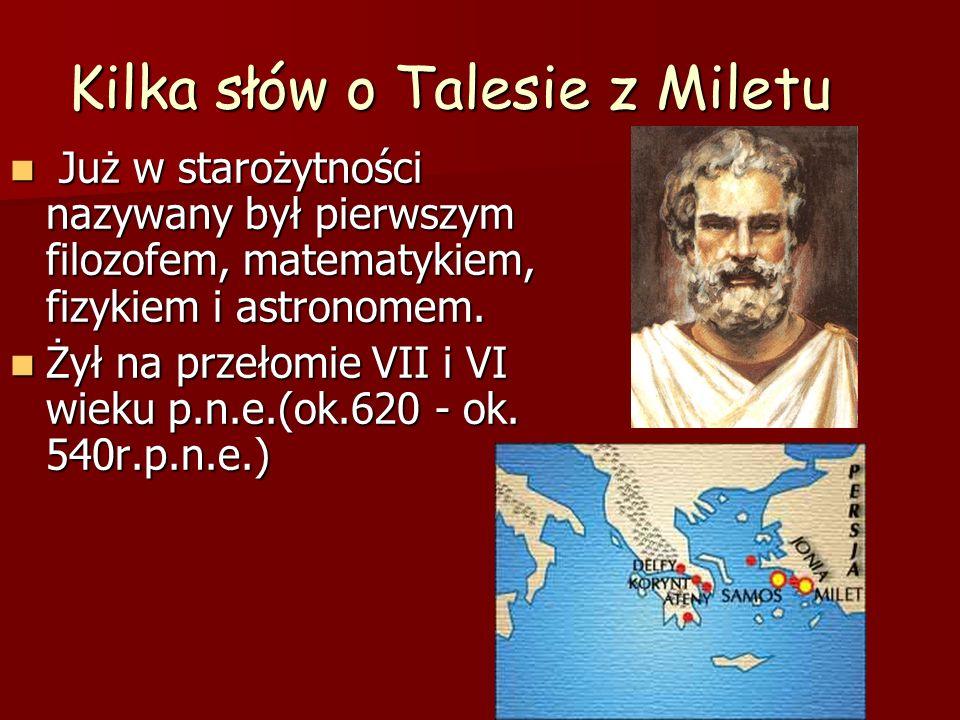 Kilka słów o Talesie z Miletu Już w starożytności nazywany był pierwszym filozofem, matematykiem, fizykiem i astronomem. Już w starożytności nazywany