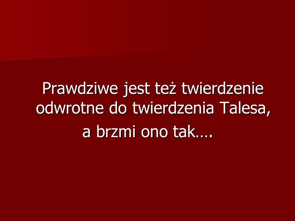 Prawdziwe jest też twierdzenie odwrotne do twierdzenia Talesa, Prawdziwe jest też twierdzenie odwrotne do twierdzenia Talesa, a brzmi ono tak….