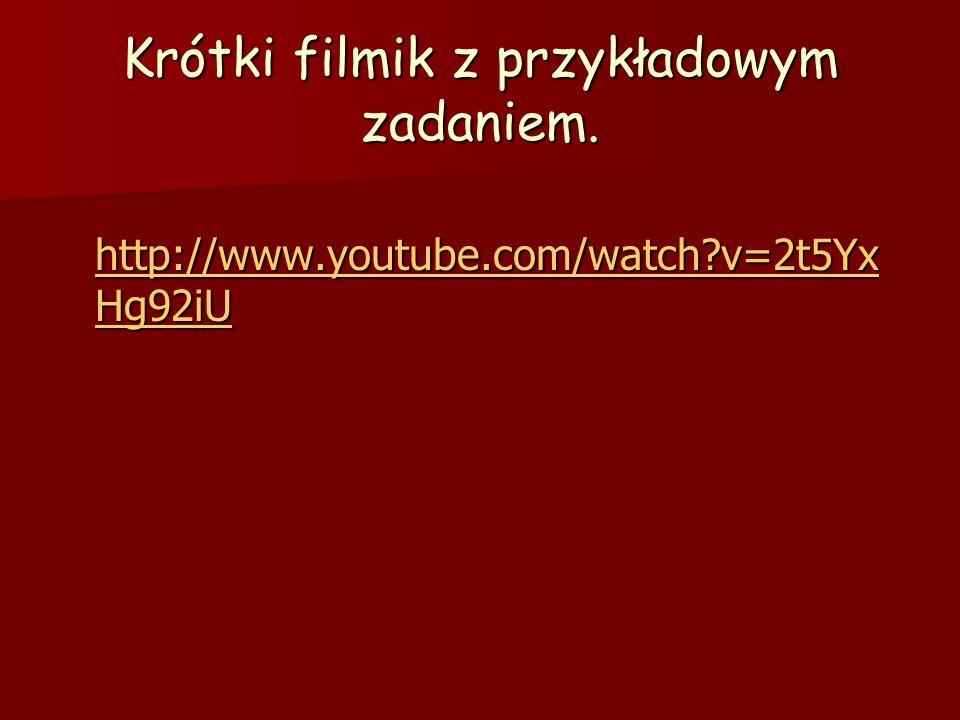 Krótki filmik z przykładowym zadaniem. http://www.youtube.com/watch?v=2t5Yx Hg92iU http://www.youtube.com/watch?v=2t5Yx Hg92iU http://www.youtube.com/