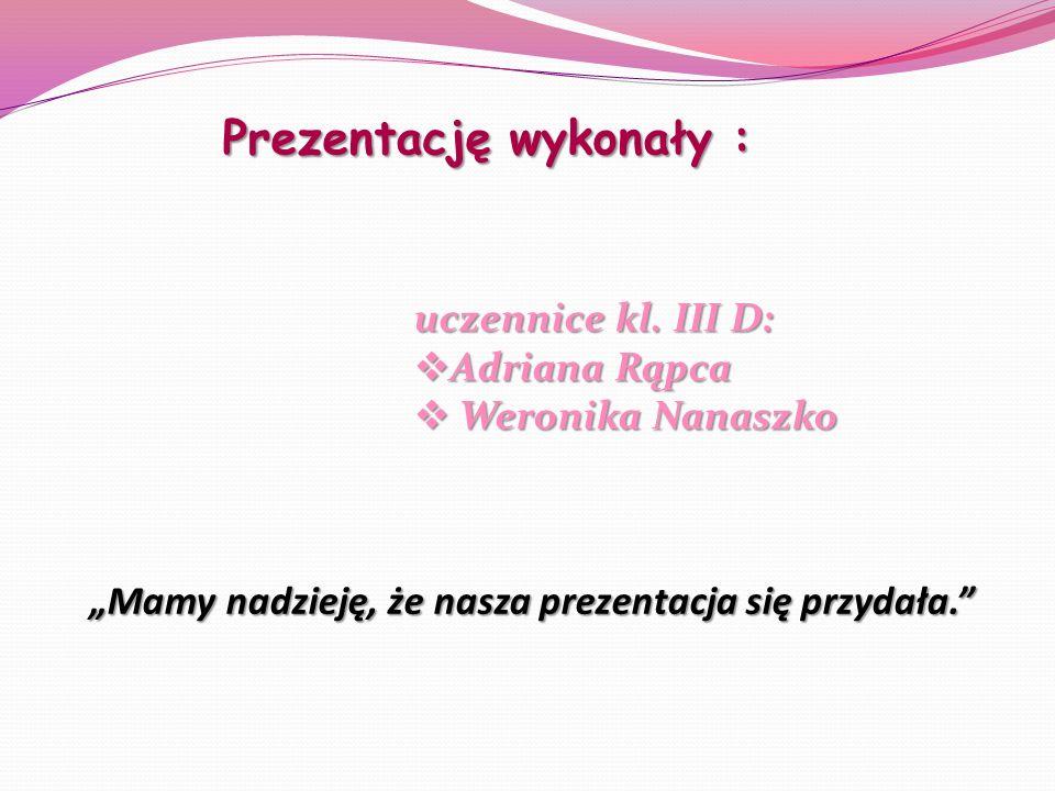 Prezentację wykonały : uczennice kl. III D: Adriana Rąpca Adriana Rąpca Weronika Nanaszko Weronika Nanaszko Mamy nadzieję, że nasza prezentacja się pr