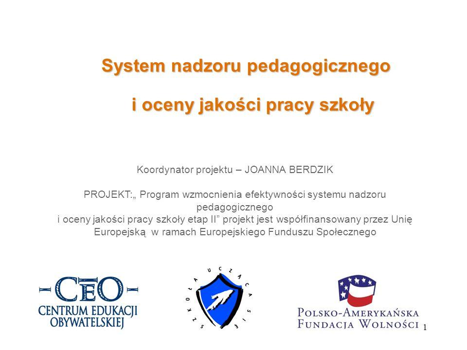 1 System nadzoru pedagogicznego i oceny jakości pracy szkoły Koordynator projektu – JOANNA BERDZIK PROJEKT: Program wzmocnienia efektywności systemu n