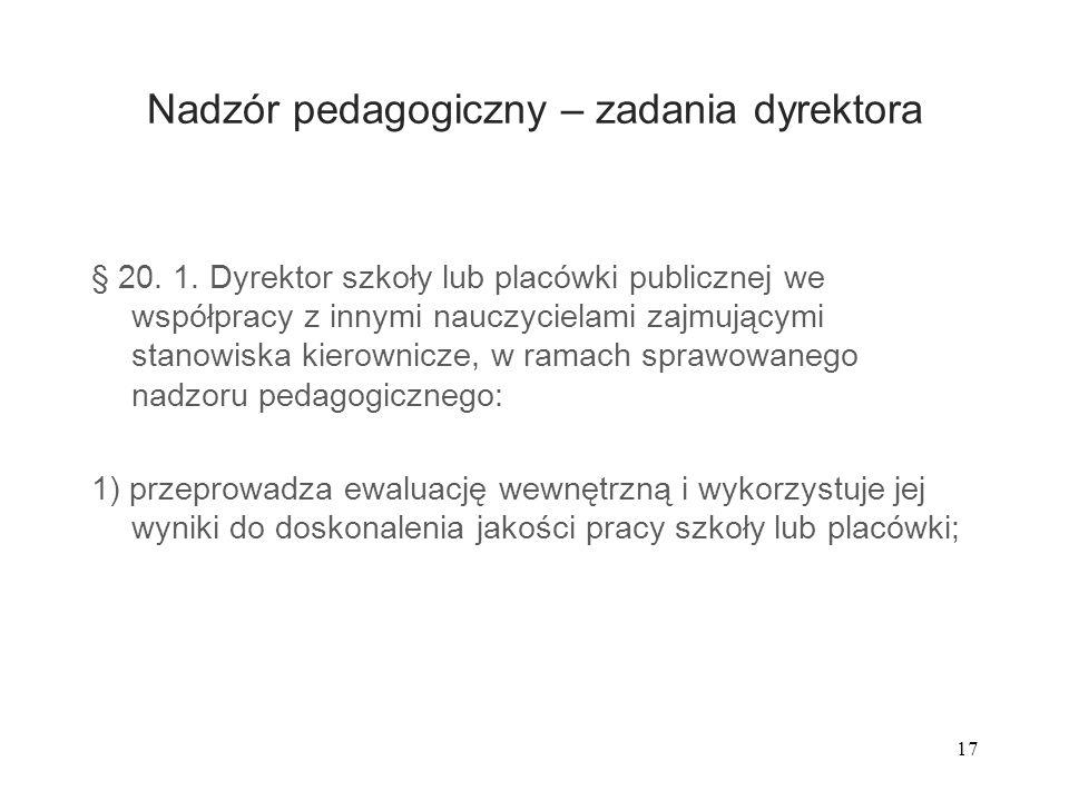 17 Nadzór pedagogiczny – zadania dyrektora § 20. 1. Dyrektor szkoły lub placówki publicznej we współpracy z innymi nauczycielami zajmującymi stanowisk
