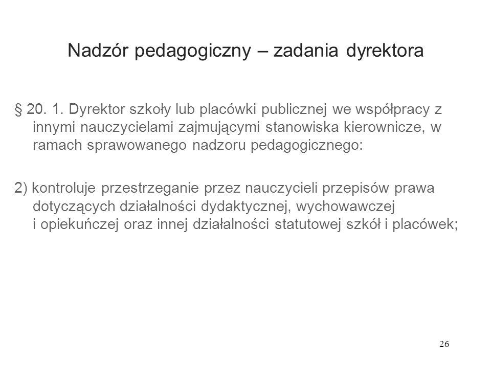 26 Nadzór pedagogiczny – zadania dyrektora § 20. 1. Dyrektor szkoły lub placówki publicznej we współpracy z innymi nauczycielami zajmującymi stanowisk