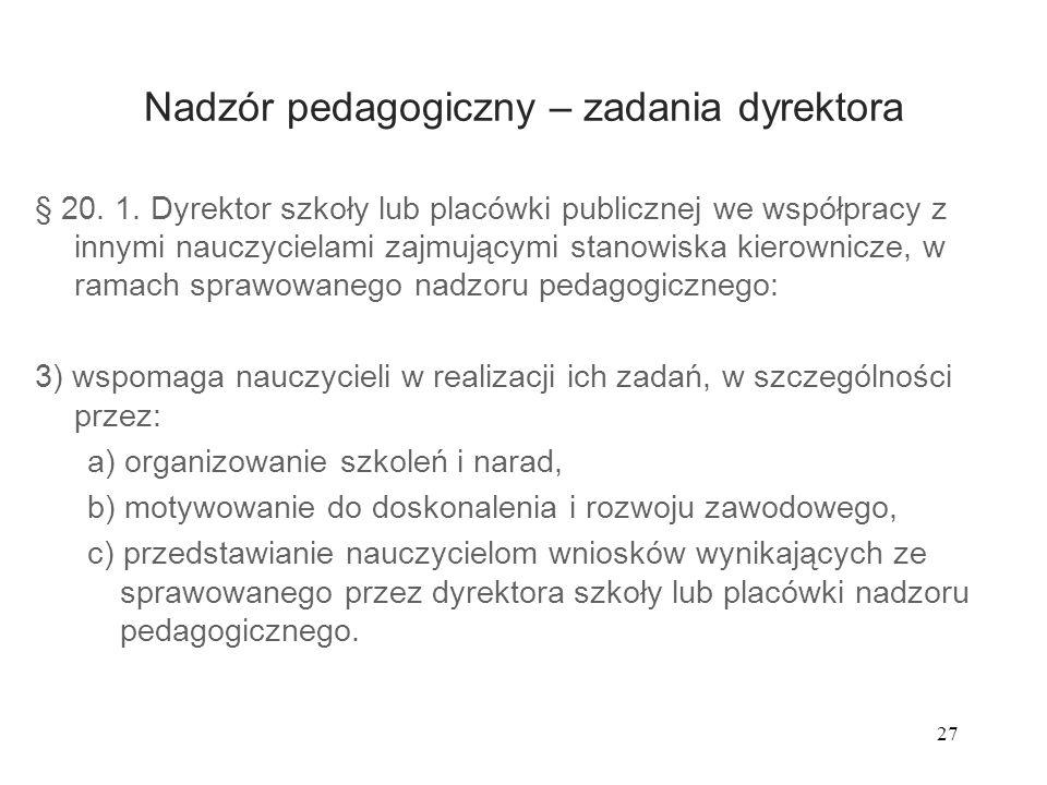27 Nadzór pedagogiczny – zadania dyrektora § 20. 1. Dyrektor szkoły lub placówki publicznej we współpracy z innymi nauczycielami zajmującymi stanowisk