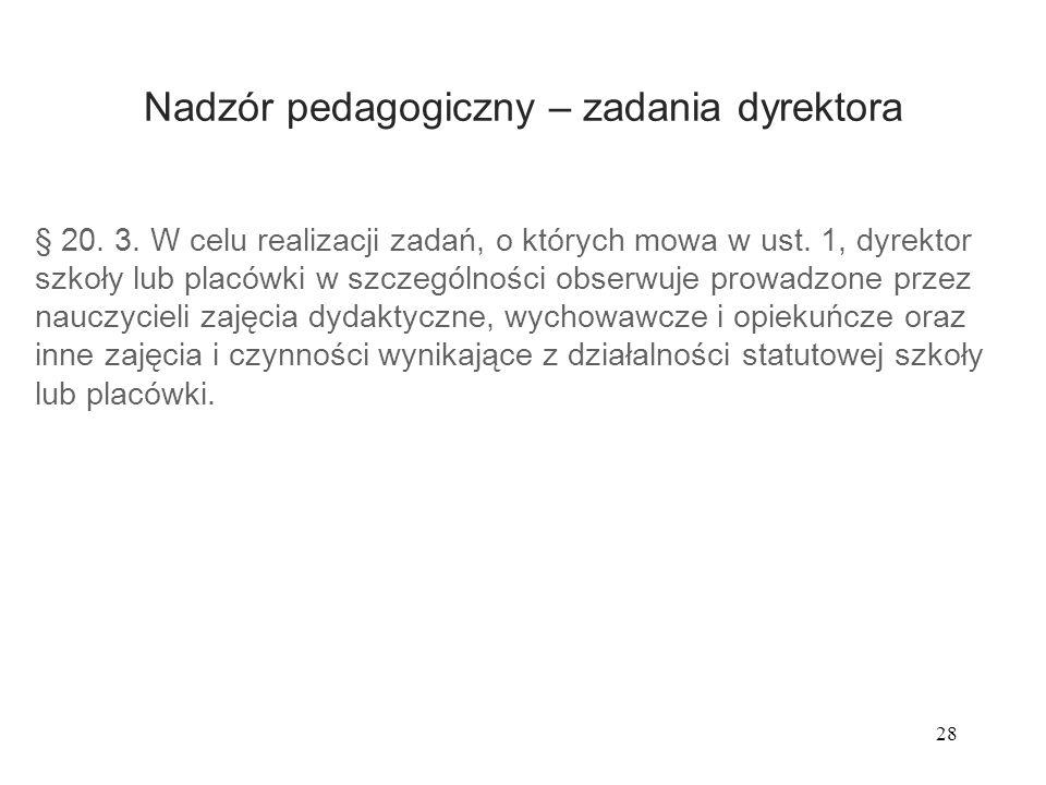 28 Nadzór pedagogiczny – zadania dyrektora § 20. 3. W celu realizacji zadań, o których mowa w ust. 1, dyrektor szkoły lub placówki w szczególności obs