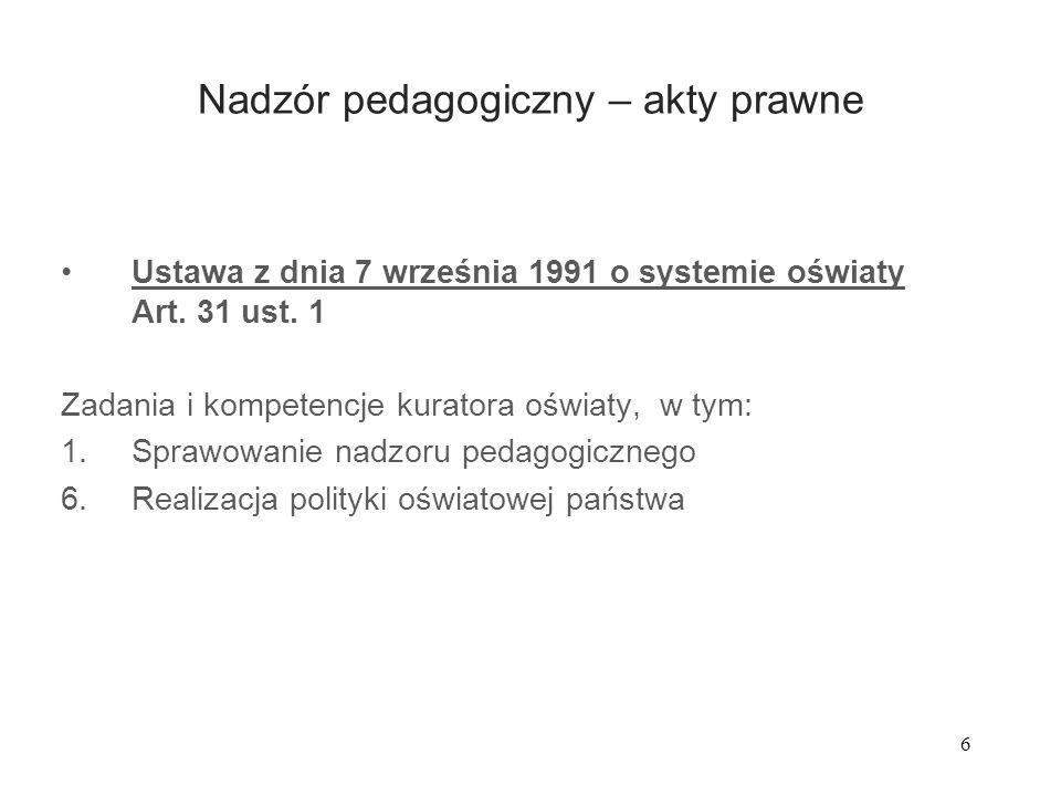 6 Nadzór pedagogiczny – akty prawne Ustawa z dnia 7 września 1991 o systemie oświaty Art. 31 ust. 1 Zadania i kompetencje kuratora oświaty, w tym: 1.S