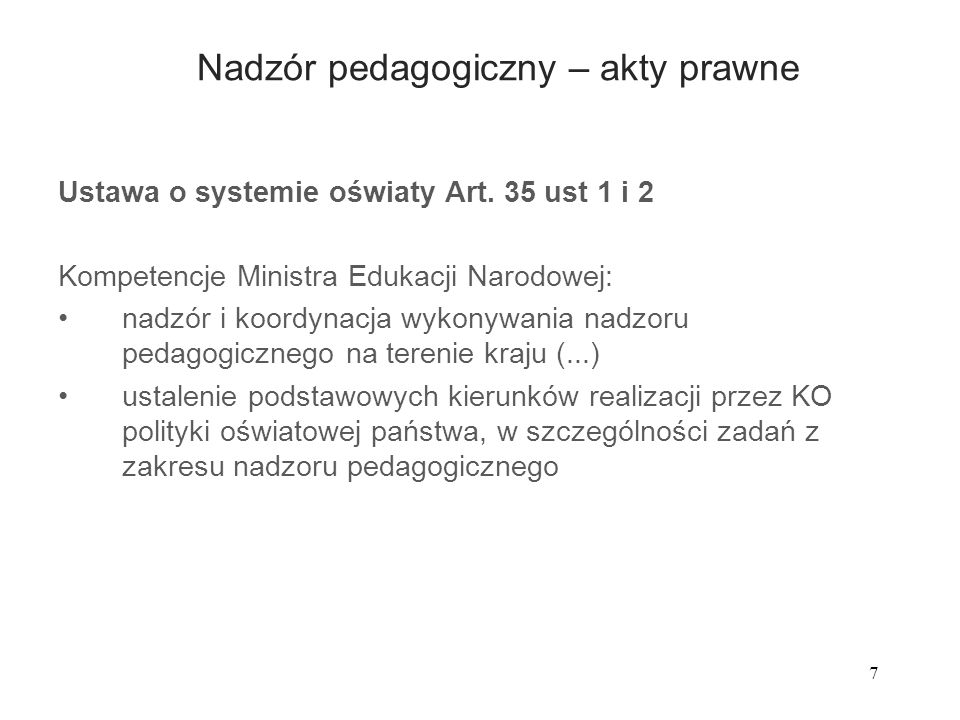 7 Nadzór pedagogiczny – akty prawne Ustawa o systemie oświaty Art. 35 ust 1 i 2 Kompetencje Ministra Edukacji Narodowej: nadzór i koordynacja wykonywa