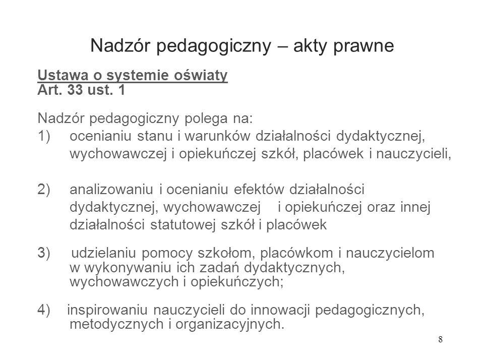 8 Nadzór pedagogiczny – akty prawne Ustawa o systemie oświaty Art. 33 ust. 1 Nadzór pedagogiczny polega na: 1)ocenianiu stanu i warunków działalności