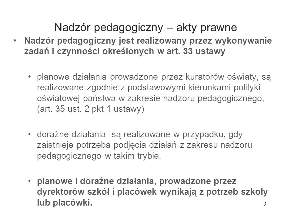 9 Nadzór pedagogiczny – akty prawne Nadzór pedagogiczny jest realizowany przez wykonywanie zadań i czynności określonych w art. 33 ustawy planowe dzia