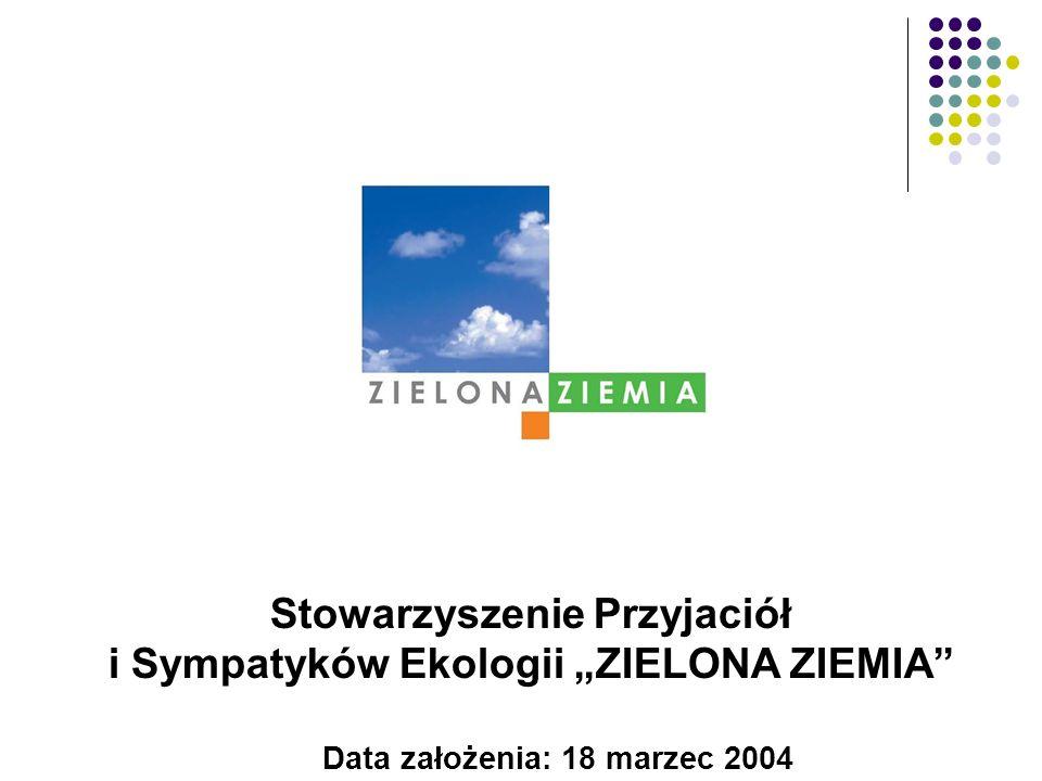 Data założenia: 18 marzec 2004 Stowarzyszenie Przyjaciół i Sympatyków Ekologii ZIELONA ZIEMIA