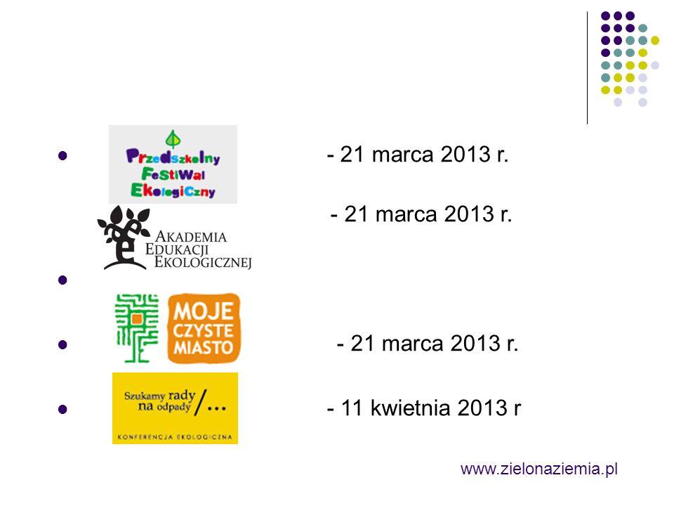 - 21 marca 2013 r. - 21 marca 2013 r. - 11 kwietnia 2013 r www.zielonaziemia.pl