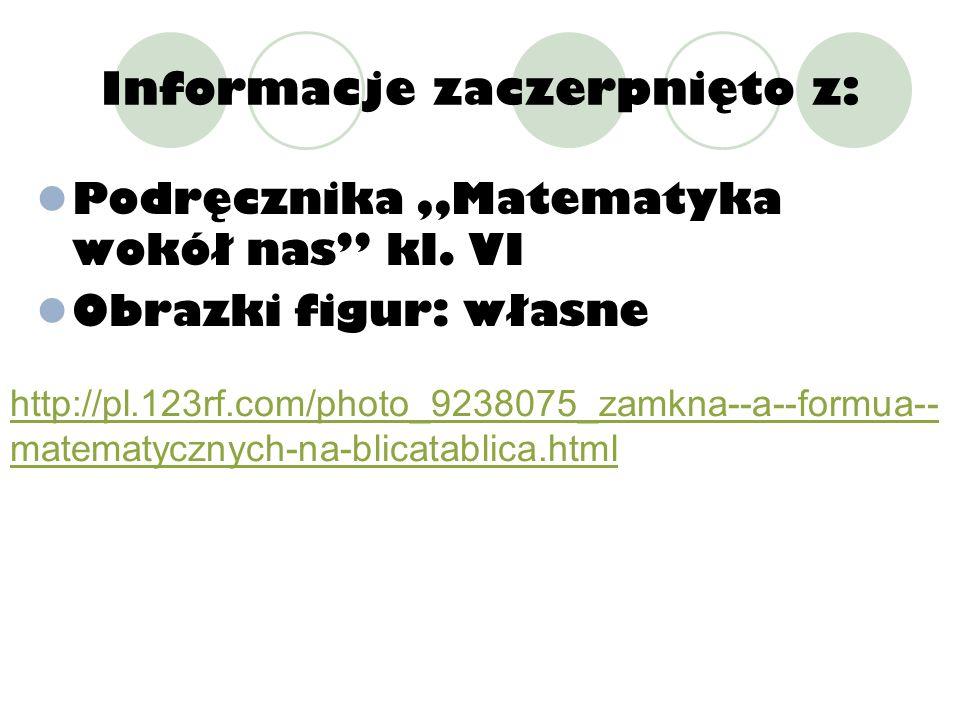 Informacje zaczerpnięto z: Podręcznika Matematyka wokół nas kl. VI Obrazki figur: własne http://pl.123rf.com/photo_9238075_zamkna--a--formua-- matemat