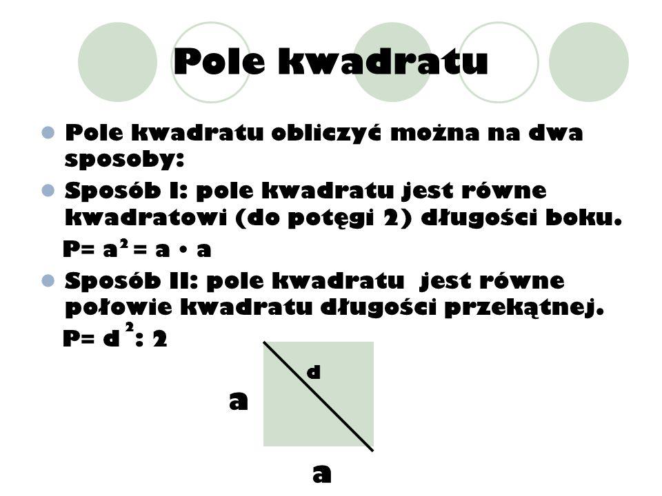 Pole kwadratu Pole kwadratu obliczyć można na dwa sposoby: Sposób I: pole kwadratu jest równe kwadratowi (do potęgi 2) długości boku. P= a = a a Sposó