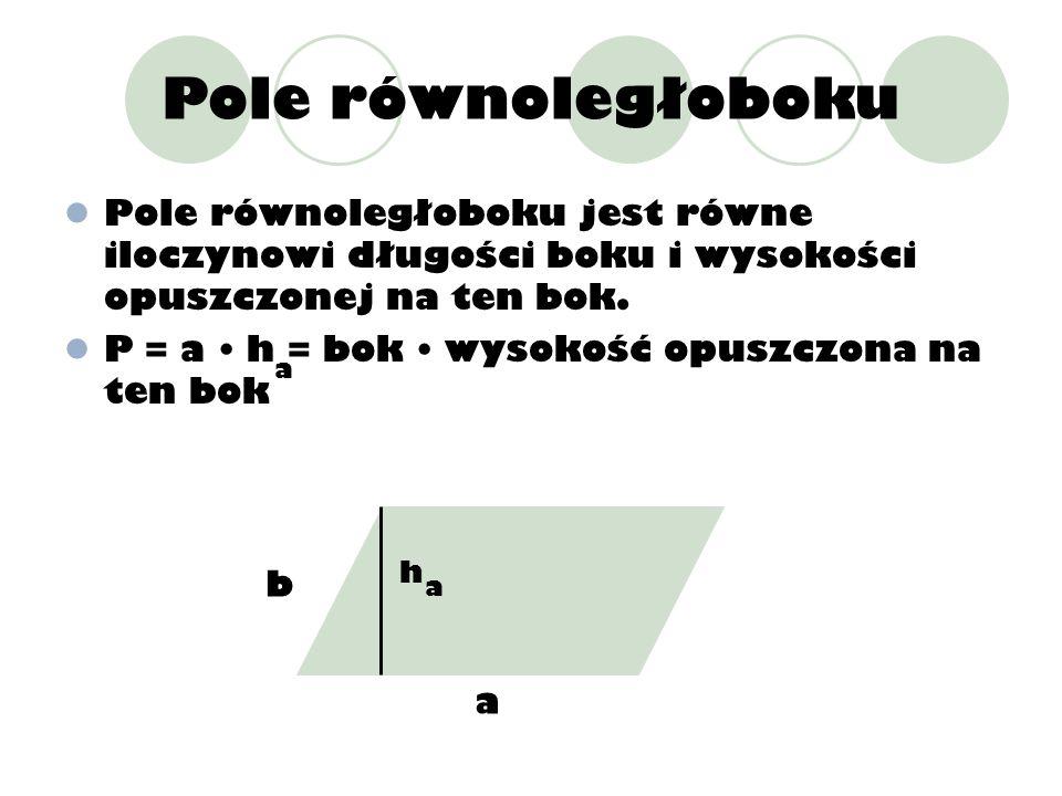 Pole równoległoboku Pole równoległoboku jest równe iloczynowi długości boku i wysokości opuszczonej na ten bok. P = a h = bok wysokość opuszczona na t