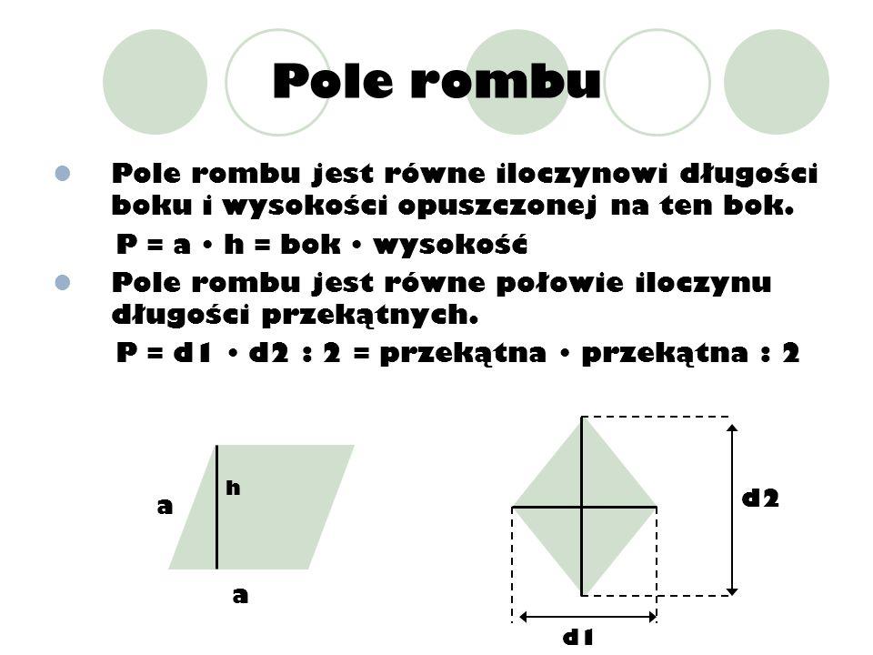 Pole rombu Pole rombu jest równe iloczynowi długości boku i wysokości opuszczonej na ten bok. P = a h = bok wysokość Pole rombu jest równe połowie ilo