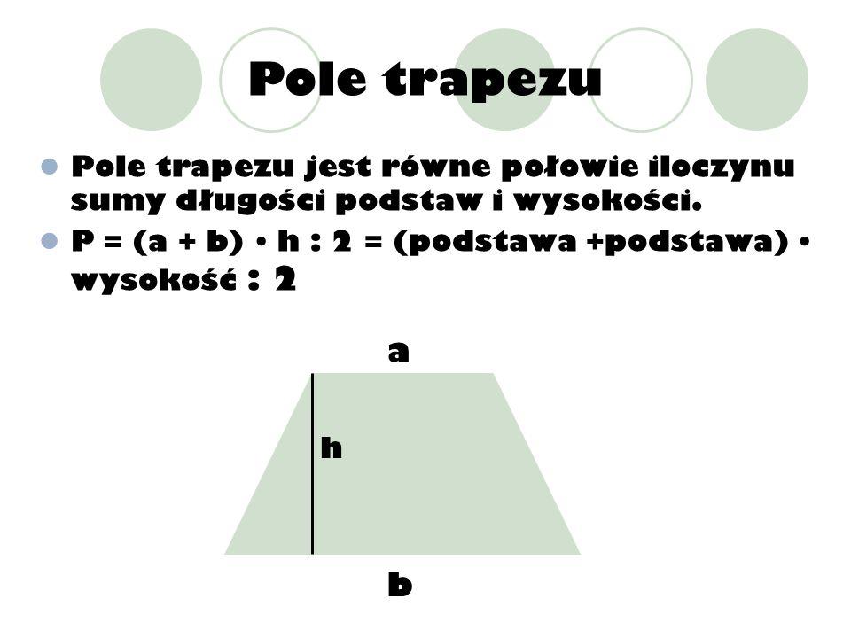 Pole trapezu Pole trapezu jest równe połowie iloczynu sumy długości podstaw i wysokości. P = (a + b) h : 2 = (podstawa +podstawa) wysokość : 2 a b h