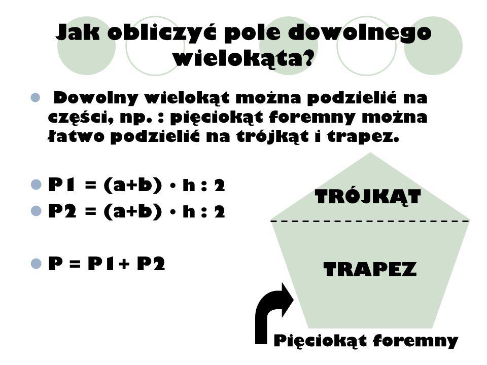 Jak obliczyć pole dowolnego wielokąta? Dowolny wielokąt można podzielić na części, np. : pięciokąt foremny można łatwo podzielić na trójkąt i trapez.