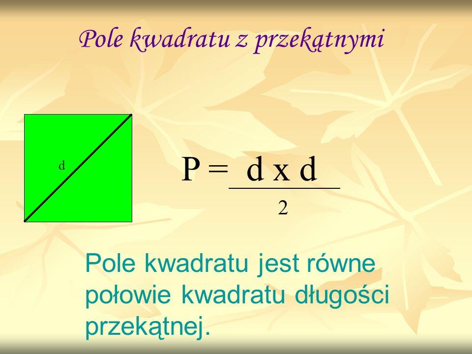 Pole kwadratu z przekątnymi d P = d x d Pole kwadratu jest równe połowie kwadratu długości przekątnej. 2