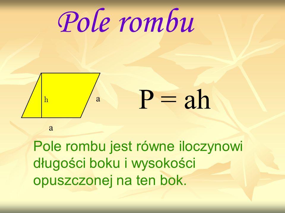Pole rombu a a h P = ah Pole rombu jest równe iloczynowi długości boku i wysokości opuszczonej na ten bok.