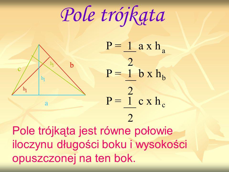 Pole trójkąta a b c h h h 1 1 1 P = 1 a x h P = 1 b x h P = 1 c x h 2 2 2 a b c Pole trójkąta jest równe połowie iloczynu długości boku i wysokości op