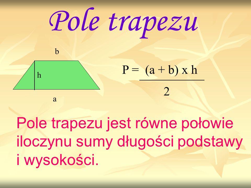 Pole trapezu a b h P = (a + b) x h 2 Pole trapezu jest równe połowie iloczynu sumy długości podstawy i wysokości.