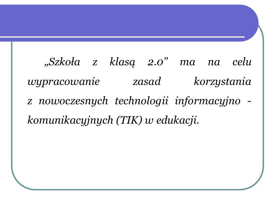 Szkoła z klasą 2.0 ma na celu wypracowanie zasad korzystania z nowoczesnych technologii informacyjno - komunikacyjnych (TIK) w edukacji.