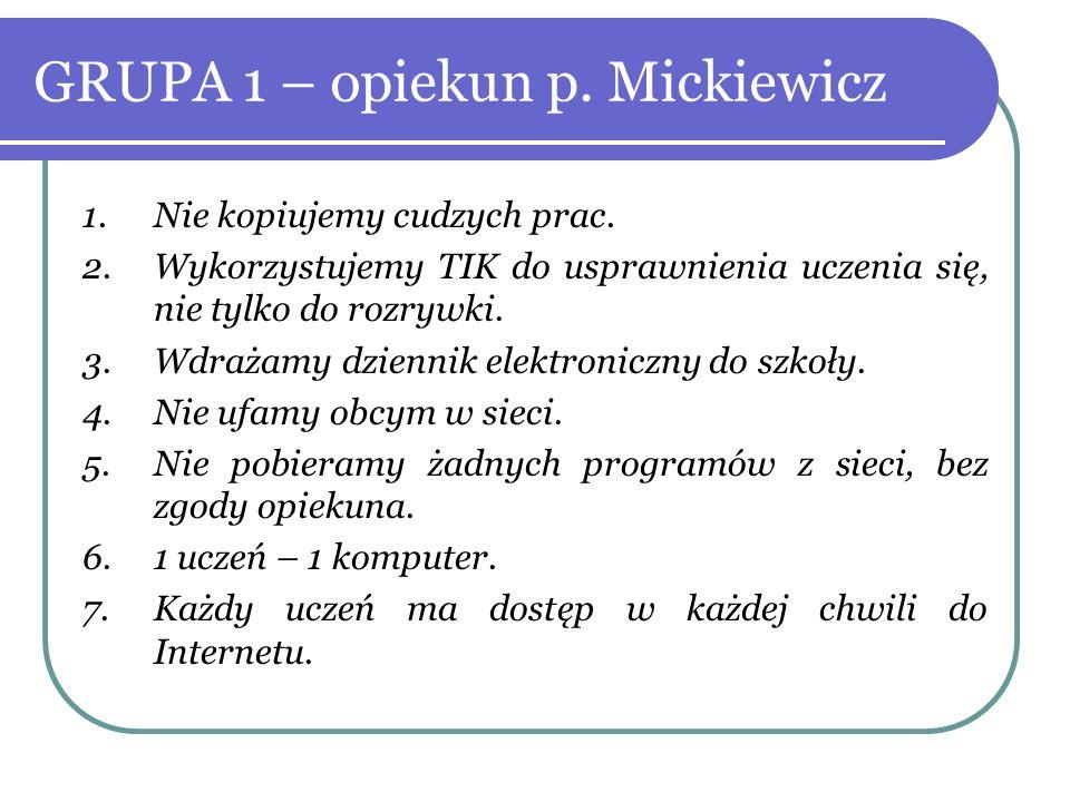 GRUPA 1 – opiekun p. Mickiewicz 1.Nie kopiujemy cudzych prac. 2.Wykorzystujemy TIK do usprawnienia uczenia się, nie tylko do rozrywki. 3.Wdrażamy dzie