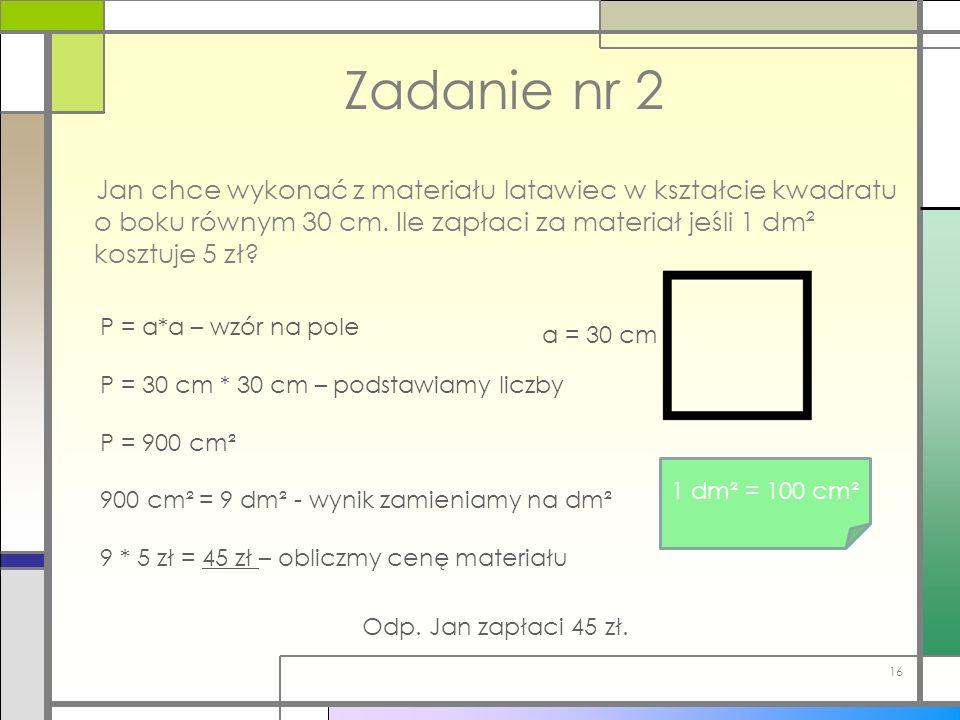 P = a*a – wzór na pole P = 30 cm * 30 cm – podstawiamy liczby P = 900 cm² 900 cm² = 9 dm² - wynik zamieniamy na dm² 9 * 5 zł = 45 zł – obliczmy cenę m