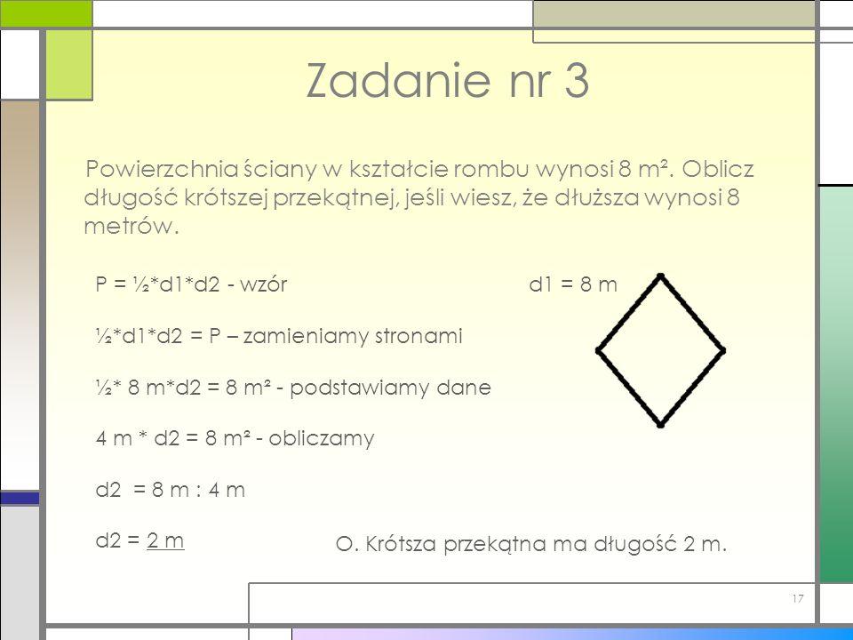 Zadanie nr 3 Powierzchnia ściany w kształcie rombu wynosi 8 m². Oblicz długość krótszej przekątnej, jeśli wiesz, że dłuższa wynosi 8 metrów. 17 d1 = 8