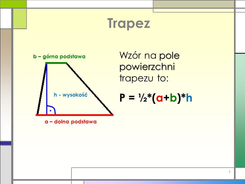 Trapez b – górna podstawa a – dolna podstawa h - wysokość pole powierzchni Wzór na pole powierzchni trapezu to: P = ½*(a+b)*h 5