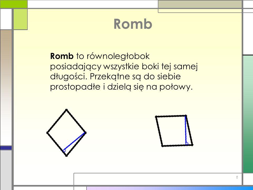 Romb Romb to równoległobok posiadający wszystkie boki tej samej długości. Przekątne są do siebie prostopadłe i dzielą się na połowy. 8