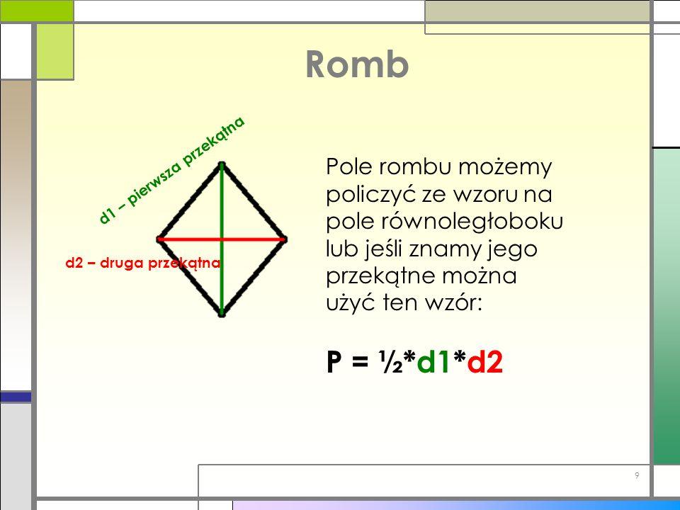 Romb d1 – pierwsza przekątna d2 – druga przekątna Pole rombu możemy policzyć ze wzoru na pole równoległoboku lub jeśli znamy jego przekątne można użyć
