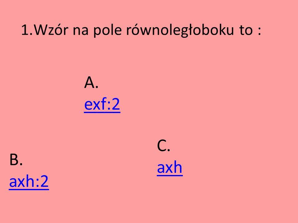 1.Wzór na pole równoległoboku to : A. exf:2 exf:2 B. axh:2 C. axh