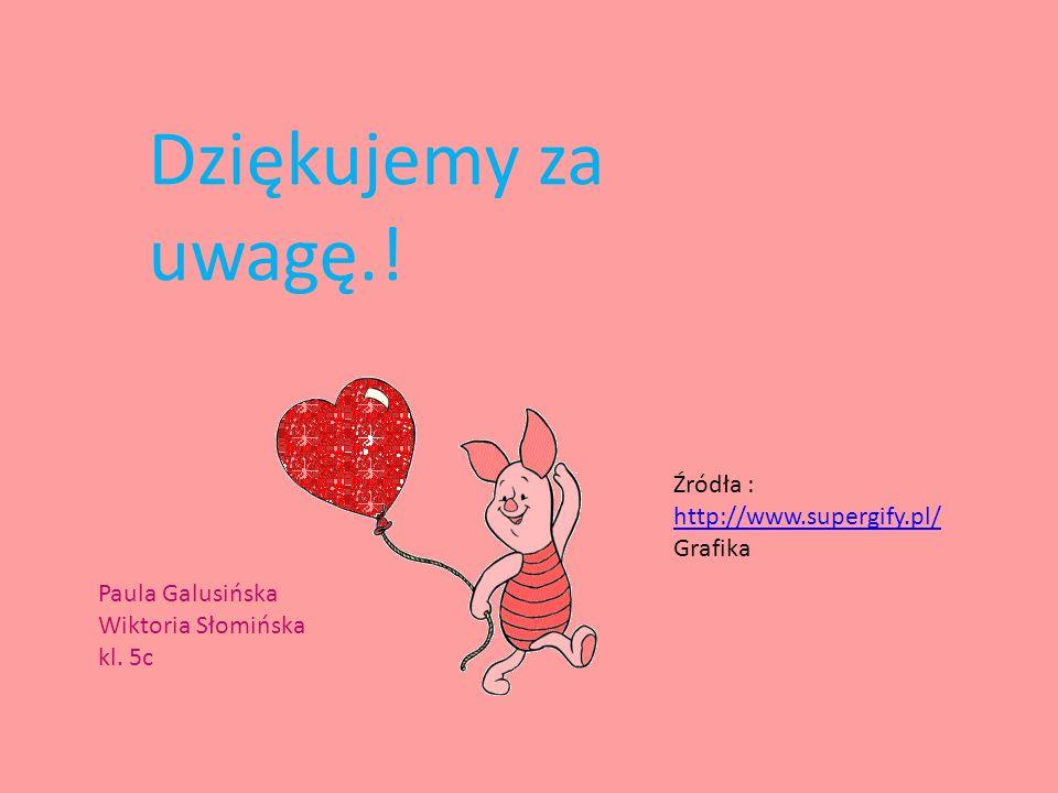 Dziękujemy za uwagę.! Paula Galusińska Wiktoria Słomińska kl. 5c Źródła : http://www.supergify.pl/ Grafika http://www.supergify.pl/
