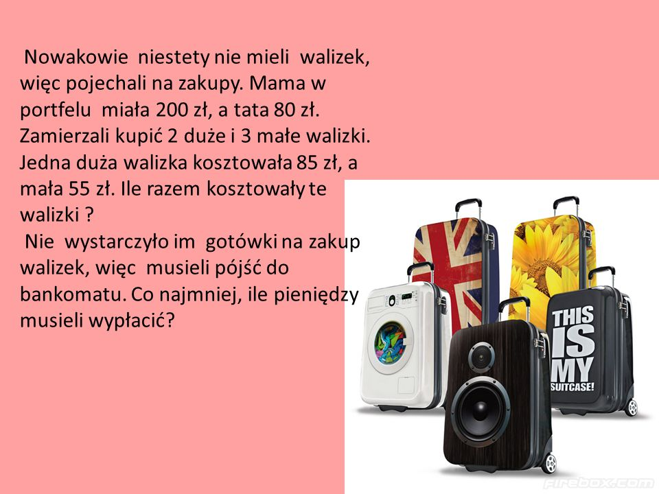 Nowakowie niestety nie mieli walizek, więc pojechali na zakupy. Mama w portfelu miała 200 zł, a tata 80 zł. Zamierzali kupić 2 duże i 3 małe walizki.