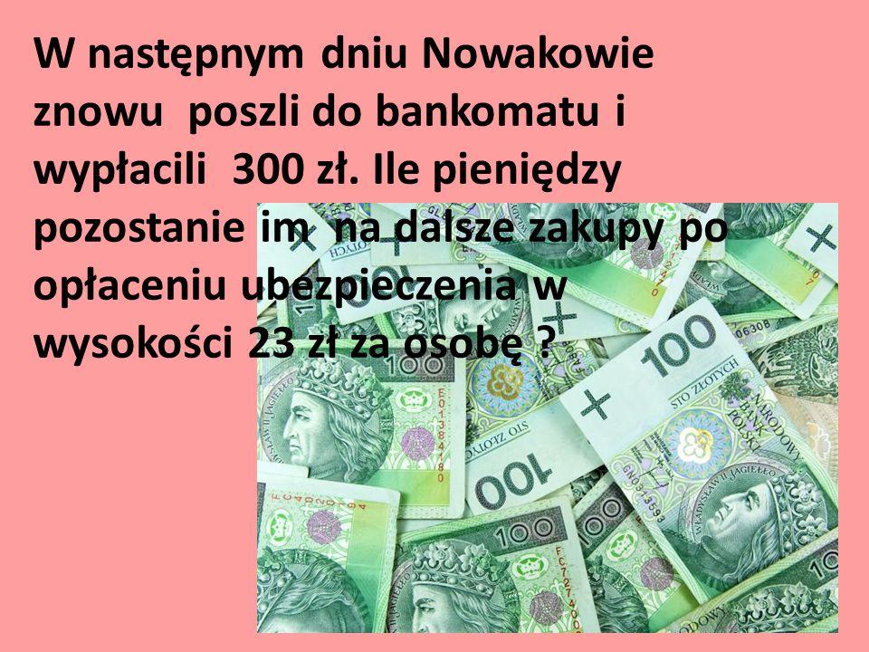 W następnym dniu Nowakowie znowu poszli do bankomatu i wypłacili 300 zł. Ile pieniędzy pozostanie im na dalsze zakupy po opłaceniu ubezpieczenia w wys