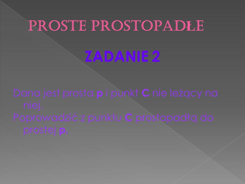 ZADANIE 2 Dana jest prosta p i punkt C nie leżący na niej. Poprowadzić z punktu C prostopadłą do prostej p.
