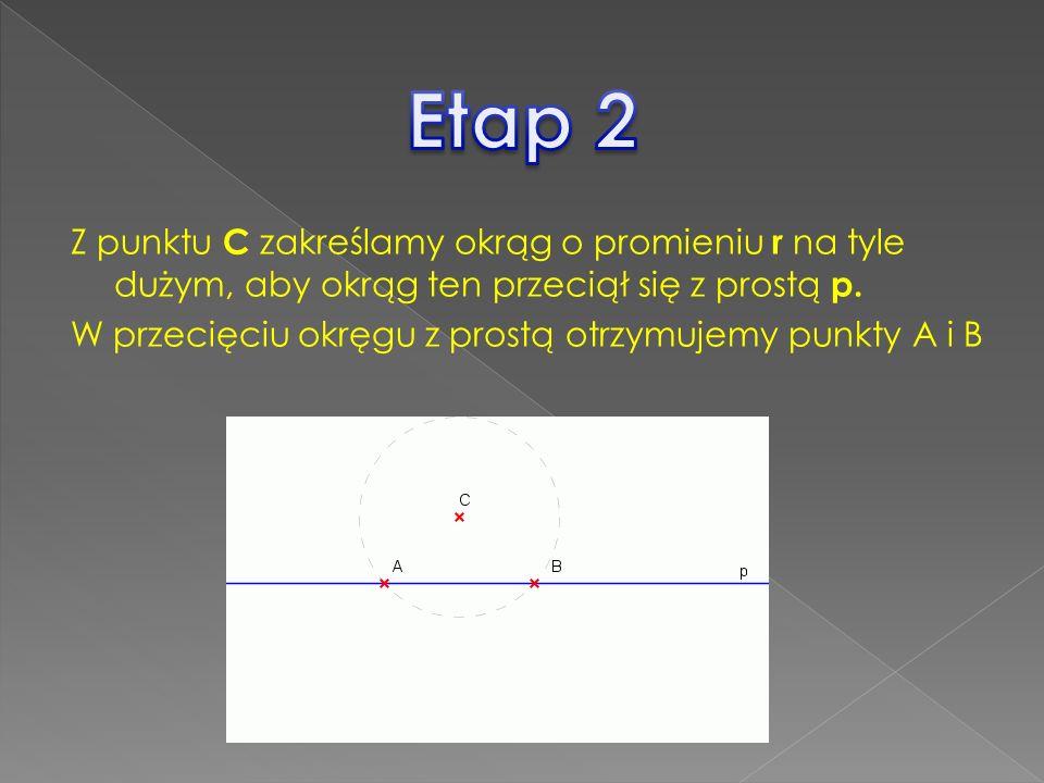 Z punktu C zakreślamy okrąg o promieniu r na tyle dużym, aby okrąg ten przeciął się z prostą p. W przecięciu okręgu z prostą otrzymujemy punkty A i B