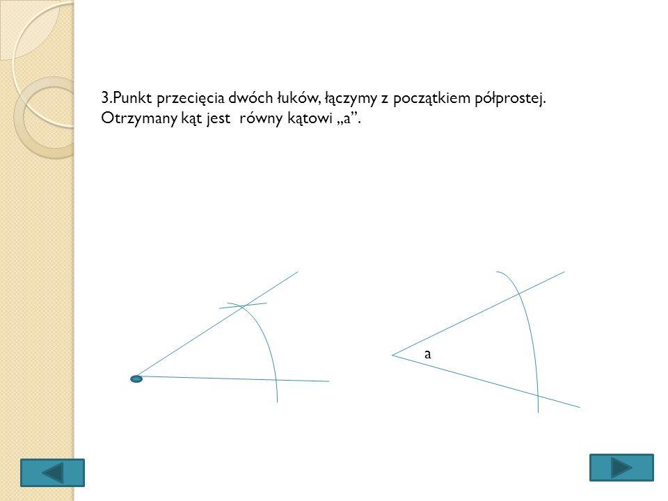 2.Odmierzamy cyrklem odległość między punktami przecięcia łuku z ramionami kąta,,a. Nie zmieniając rozwartości cyrkla, z punktu wyznaczonego na półpro