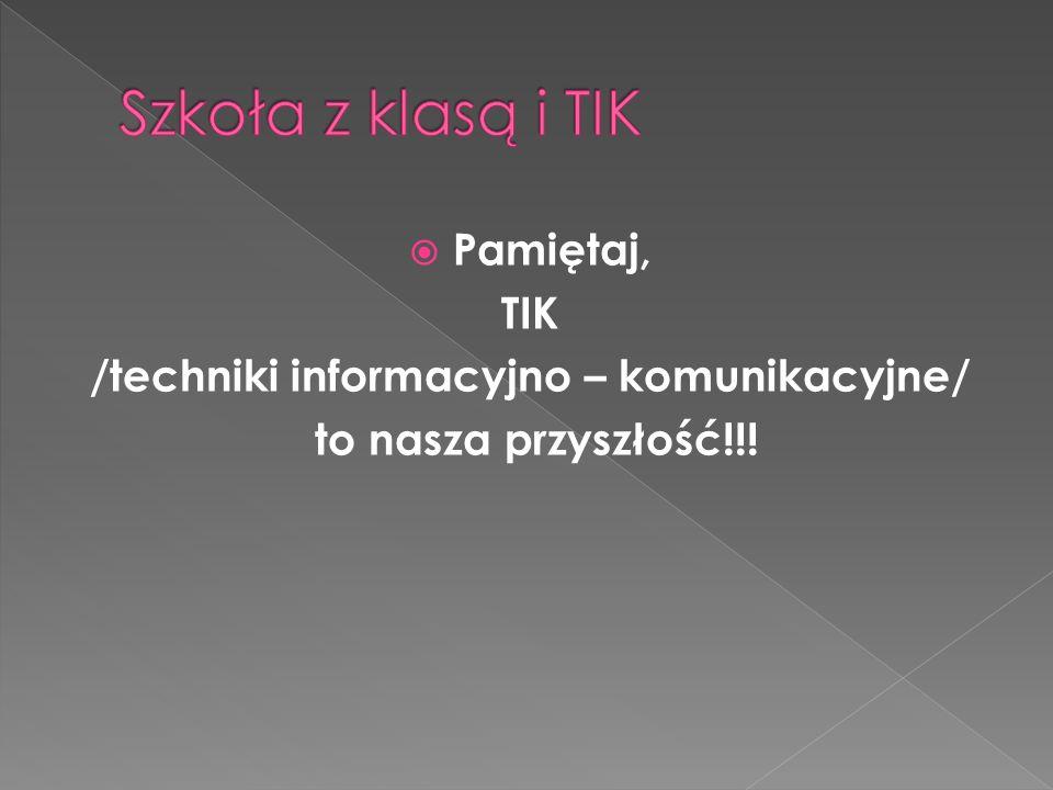 Pamiętaj, TIK /techniki informacyjno – komunikacyjne/ to nasza przyszłość!!!
